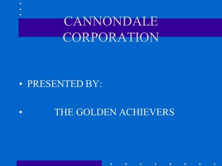 CANNONDALE CORPORATION PRESENTED BY: THE GOLDEN ACHIEVERS.