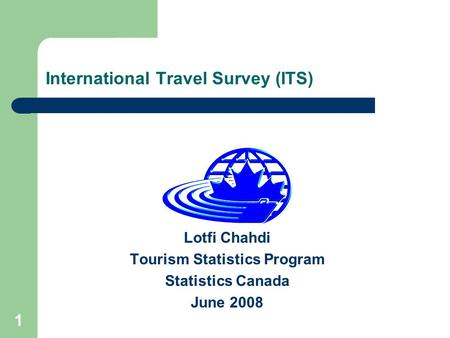 1 International Travel Survey (ITS) Lotfi Chahdi Tourism Statistics Program Statistics Canada June 2008.