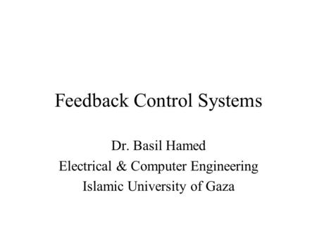 Feedback Control Systems Dr. Basil Hamed Electrical & Computer Engineering Islamic University of Gaza.