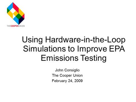 John Consiglio The Cooper Union February 24, 2009 Using Hardware-in-the-Loop Simulations to Improve EPA Emissions Testing.