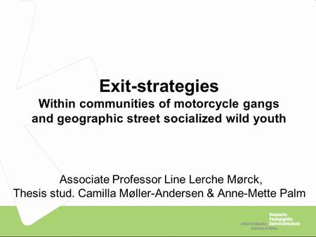 Exit-strategies Within communities of motorcycle gangs and geographic street socialized wild youth Associate Professor Line Lerche Mørck, Thesis stud.