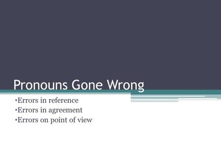 Pronouns Gone Wrong Errors in reference Errors in agreement Errors on point of view.