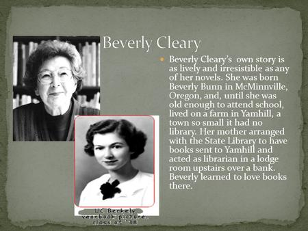 Beverly Cleary's own story is as lively and irresistible as any of her novels. She was born Beverly Bunn in McMinnville, Oregon, and, until she was old.