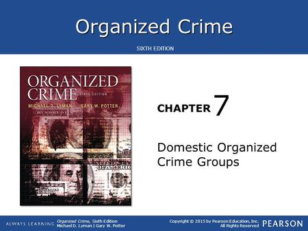 Organized Crime CHAPTER Organized Crime, Sixth Edition Michael D. Lyman | Gary W. Potter Copyright © 2015 by Pearson Education, Inc. All Rights Reserved.