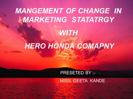 MANGEMENT OF CHANGE IN MARKETING STATATRGY WITH HERO HONDA COMAPNY PRESETED BY :- MISS. GEETA KANDE.