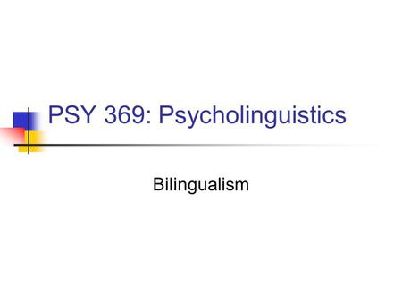 PSY 369: Psycholinguistics Bilingualism. Bilinguals & Polyglots Many people speak more than one language Tucker (1999) - multilinguals outnumber monolinguals.