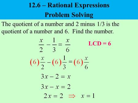 Problem Solving The quotient of a number and 2 minus 1/3 is the quotient of a number and 6. Find the number. LCD = 6 12.6 – Rational Expressions.