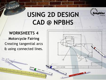 USING 2D DESIGN NPBHS WORKSHEETS 4 Motorcycle Fairing Creating tangential arcs & using connected lines.