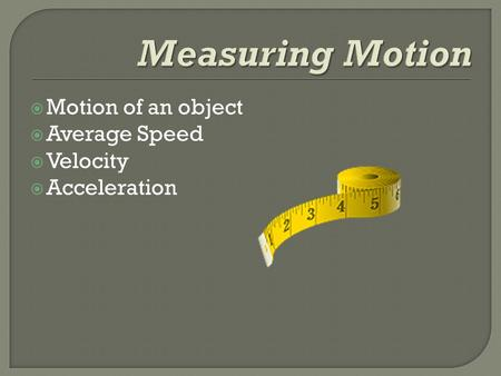 Measuring Motion Motion of an object Average Speed Velocity