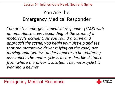 Emergency Medical Response You Are the Emergency Medical Responder You are the emergency medical responder (EMR) with an ambulance crew responding at the.