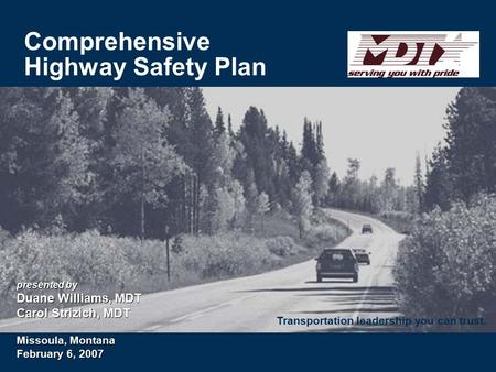 Transportation leadership you can trust. Comprehensive Highway Safety Plan presented by Duane Williams, MDT Carol Strizich, MDT Missoula, Montana February.
