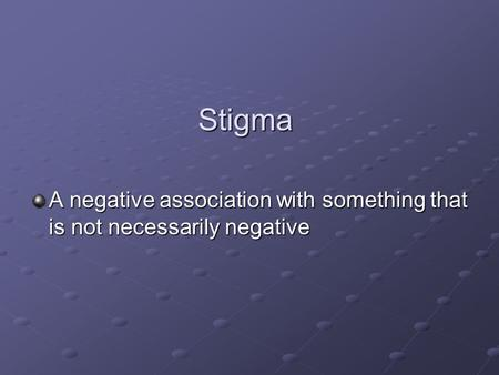 Stigma A negative association with something that is not necessarily negative.