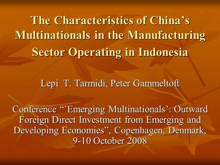 "The Characteristics of China's Multinationals in the Manufacturing Sector Operating in Indonesia Lepi T. Tarmidi, Peter Gammeltoft Conference ""'Emerging."