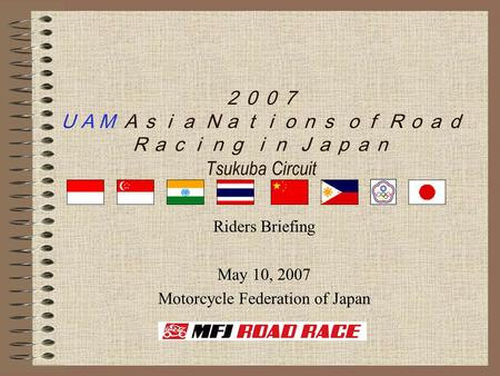 2007 UAM Asia Nations of Road Racing in Japan Tsukuba Circuit Riders Briefing May 10, 2007 Motorcycle Federation of Japan.
