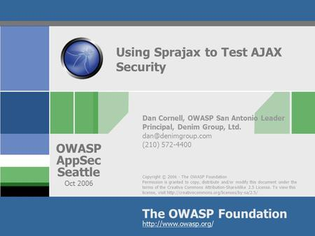Copyright © 2006 - The OWASP Foundation Permission is granted to copy, distribute and/or modify this document under the terms of the Creative Commons Attribution-ShareAlike.