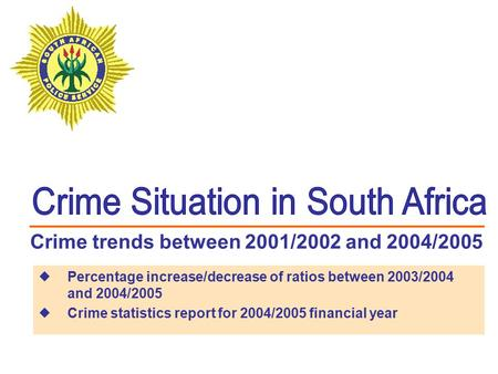 Crime trends between 2001/2002 and 2004/2005  Percentage increase/decrease of ratios between 2003/2004 and 2004/2005  Crime statistics report for 2004/2005.