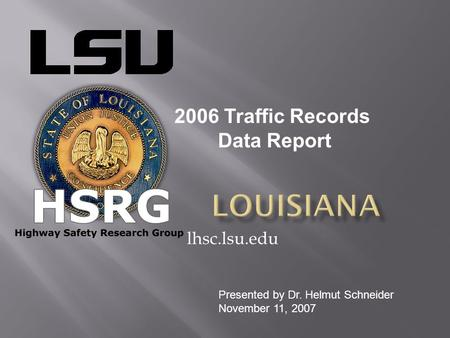 Lhsc.lsu.edu 2006 Traffic Records Data Report Presented by Dr. Helmut Schneider November 11, 2007.