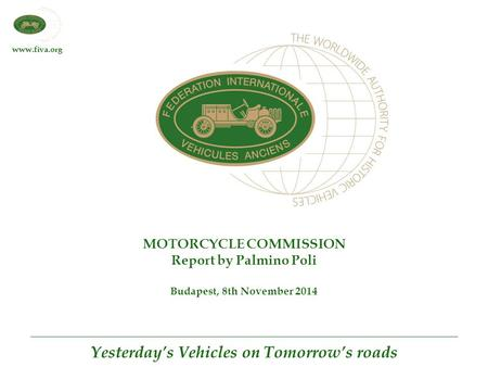 Www.fiva.org Yesterday's Vehicles on Tomorrow's roads MOTORCYCLE COMMISSION Report by Palmino Poli Budapest, 8th November 2014.