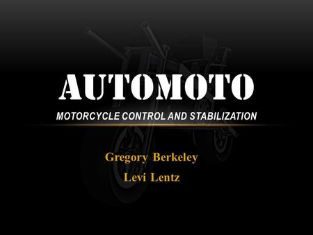 Gregory Berkeley Levi Lentz AUTOMOTO MOTORCYCLE CONTROL AND STABILIZATION.