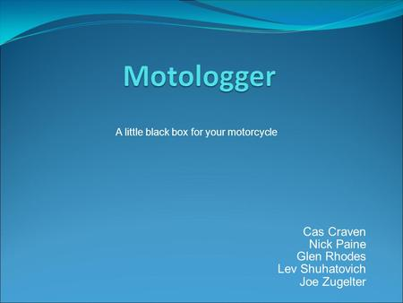 Cas Craven Nick Paine Glen Rhodes Lev Shuhatovich Joe Zugelter A little black box for your motorcycle.