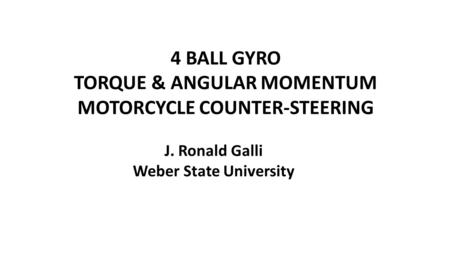 4 BALL GYRO TORQUE & ANGULAR MOMENTUM MOTORCYCLE COUNTER-STEERING J. Ronald Galli Weber State University.