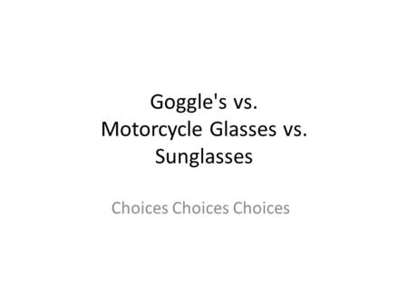 Goggle's vs. Motorcycle Glasses vs. Sunglasses Choices Choices Choices.