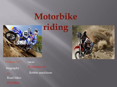 Motorbike riding What is 'cc'? biography cc Road bikes Dirt bikes races Evil kanievel Robbie maddison.