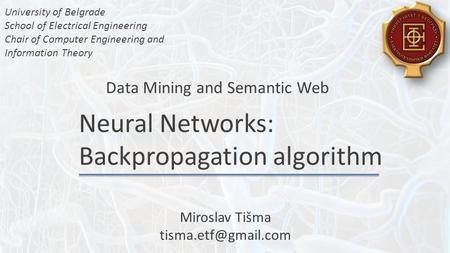 Neural Networks: Backpropagation algorithm Data Mining and Semantic Web University of Belgrade School of Electrical Engineering Chair of Computer Engineering.