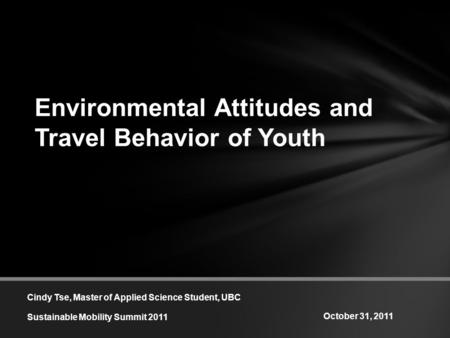 Environmental Attitudes and Travel Behavior of Youth Cindy Tse, Master of Applied Science Student, UBC Sustainable Mobility Summit 2011 October 31, 2011.