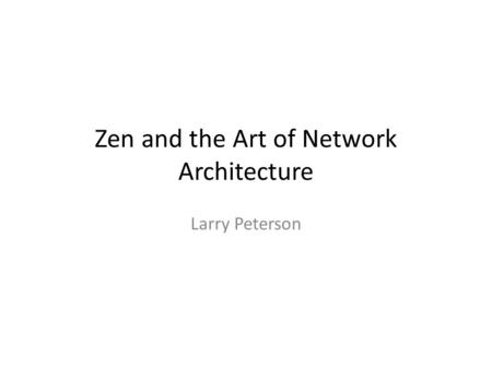 Zen and the Art of Network Architecture Larry Peterson.