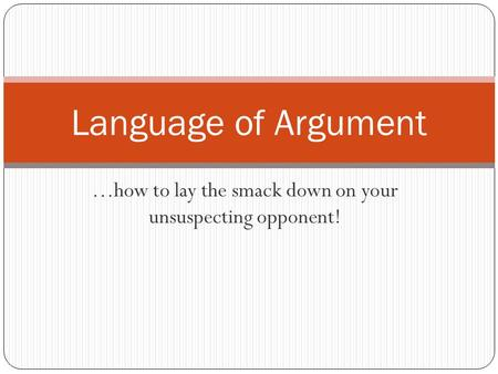 …how to lay the smack down on your unsuspecting opponent! Language of Argument.