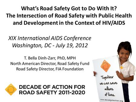 XIX International AIDS Conference Washington, DC - July 19, 2012 T. Bella Dinh-Zarr, PhD, MPH North American Director, Road Safety Fund Road Safety Director,