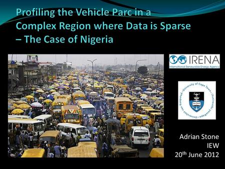 "Adrian Stone IEW 20 th June 2012. Research Question Commissioned by IRENA ""Assess the energy services in Nigeria by sector"" Data sources – studies & sources."