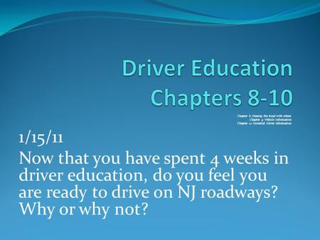 Chapter 8- Sharing the Road with others Chapter 9- Vehicle information Chapter 10- Essential Driver Information 1/15/11 Now that you have spent 4 weeks.
