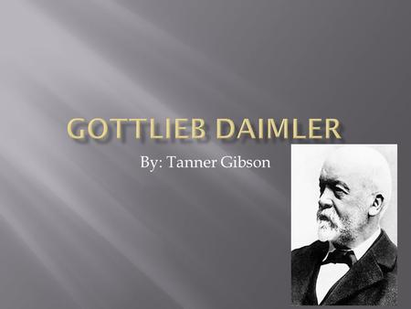 By: Tanner Gibson.  First, he was born on 17 March 1834 in Schorndorf, Germany  Daimler was a mechanical engineer and industrial designer  He was a.