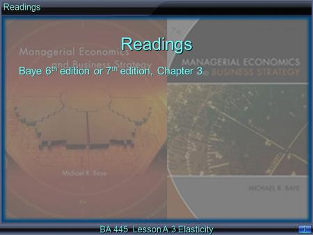 1 1 BA 445 Lesson A.3 Elasticity ReadingsReadings Baye 6 th edition or 7 th edition, Chapter 3.