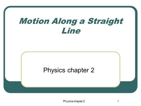 Physics chapter 21 Motion Along a Straight Line Physics chapter 2.