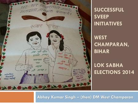 SUCCESSFUL SVEEP INITIATIVES WEST CHAMPARAN, BIHAR LOK SABHA ELECTIONS 2014 Abhay Kumar Singh – (then) DM West Champaran.