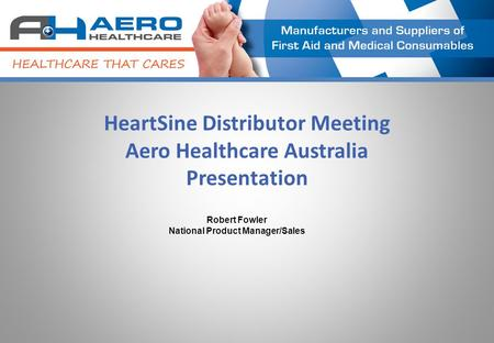 HeartSine Distributor Meeting Aero Healthcare Australia Presentation Robert Fowler National Product Manager/Sales.