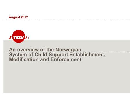 An overview of the Norwegian System of Child Support Establishment, Modification and Enforcement August 2012.