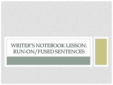 WRITER'S NOTEBOOK LESSON: RUN-ON/FUSED SENTENCES.