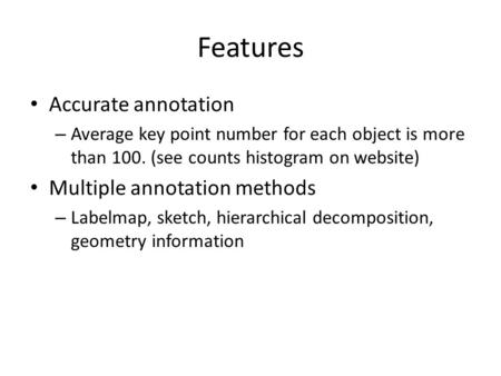 Features Accurate annotation – Average key point number for each object is more than 100. (see counts histogram on website) Multiple annotation methods.