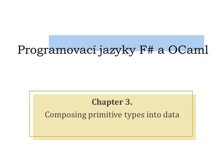 Programovací jazyky F# a OCaml Chapter 3. Composing primitive types into data.