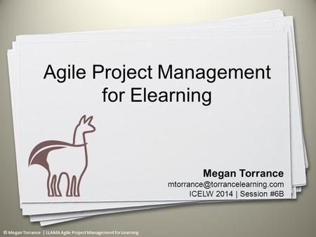 © Megan Torrance | LLAMA Agile Project Management for Learning 1 Megan Torrance ICELW 2014 | Session #6B Agile Project Management.