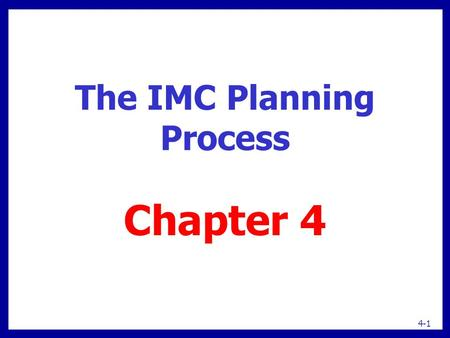 The IMC Planning Process Chapter 4 4-1. 4-2 IMC planning Selecting markets  Segments  Targets Positioning strategies Communication objectives Budget.