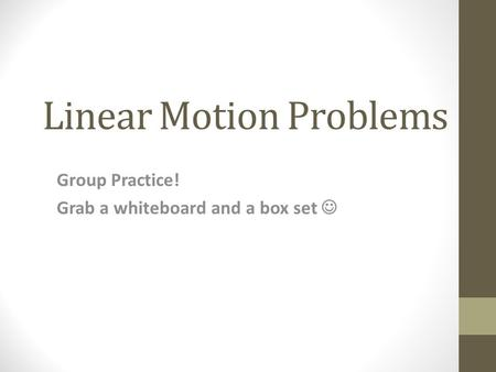 Linear Motion Problems Group Practice! Grab a whiteboard and a box set.
