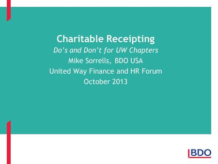 Charitable Receipting Do's and Don't for UW Chapters Mike Sorrells, BDO USA United Way Finance and HR Forum October 2013.