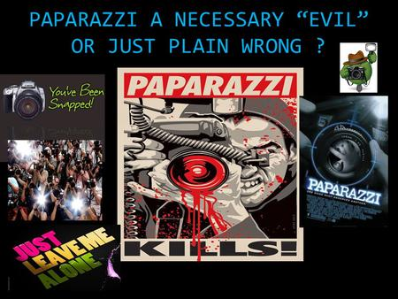 "PAPARAZZI A NECESSARY ""EVIL"" OR JUST PLAIN WRONG ?"