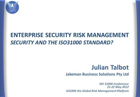 ENTERPRISE SECURITY RISK MANAGEMENT SECURITY AND THE ISO31000 STANDARD? Julian Talbot Jakeman Business Solutions Pty Ltd ISO 31000 Conference 21-22 May.