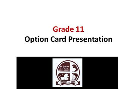Grade 11 Option Card Presentation. Graduate Requirements 30 credits OSSLT success or the Grade 12 Literacy Course (OLC 4O1) 40 hours of community service.